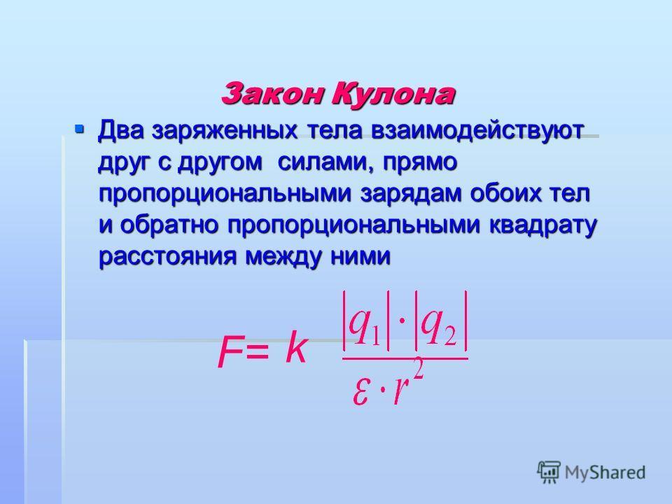 Закон Кулона Два заряженных тела взаимодействуют друг с другом силами, прямо пропорциональными зарядам обоих тел и обратно пропорциональными квадрату расстояния между ними Два заряженных тела взаимодействуют друг с другом силами, прямо пропорциональн