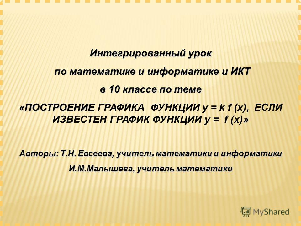 Интегрированный урок по математике и информатике и ИКТ по математике и информатике и ИКТ в 10 классе по теме «ПОСТРОЕНИЕ » «ПОСТРОЕНИЕ ГРАФИКА ФУНКЦИИ y = k f (x), ЕСЛИ ИЗВЕСТЕН ГРАФИК ФУНКЦИИ y = f (x)» Авторы: Т.Н. Евсеева, учитель математики и инф