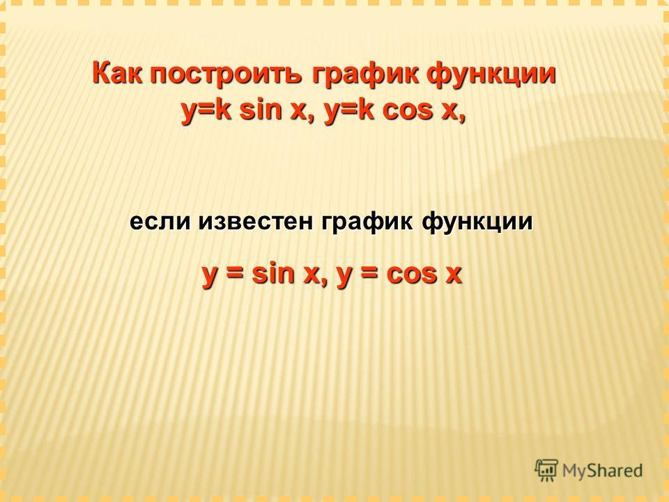 Как построить график функции y=k sin x, y=k cos x, если известен график функции у = sin x, y = cos x