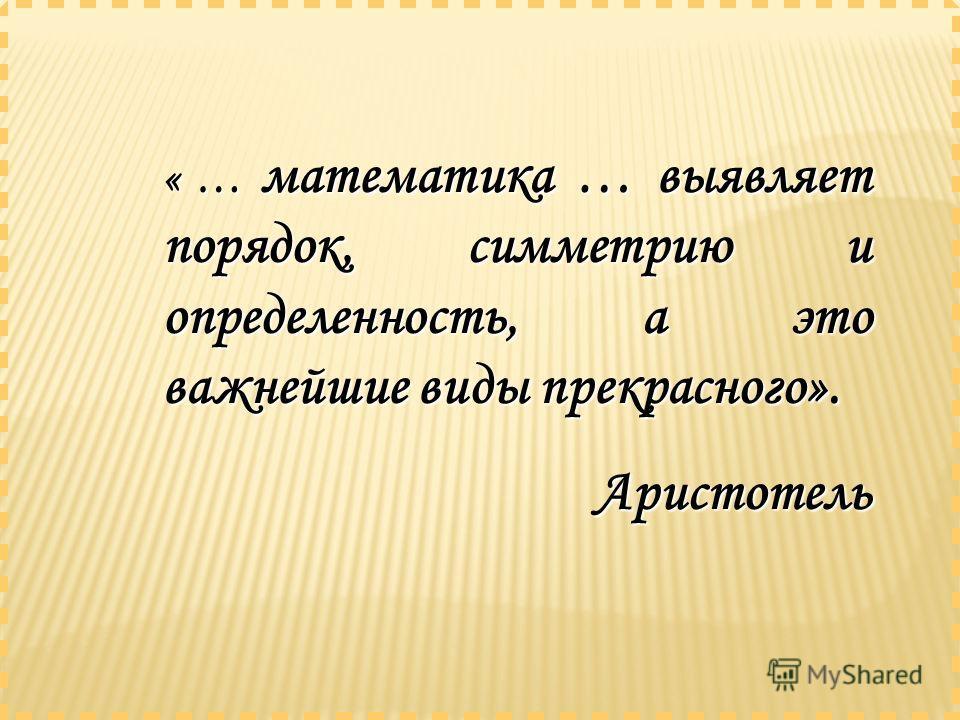 « … математика … выявляет порядок, симметрию и определенность, а это важнейшие виды прекрасного». Аристотель