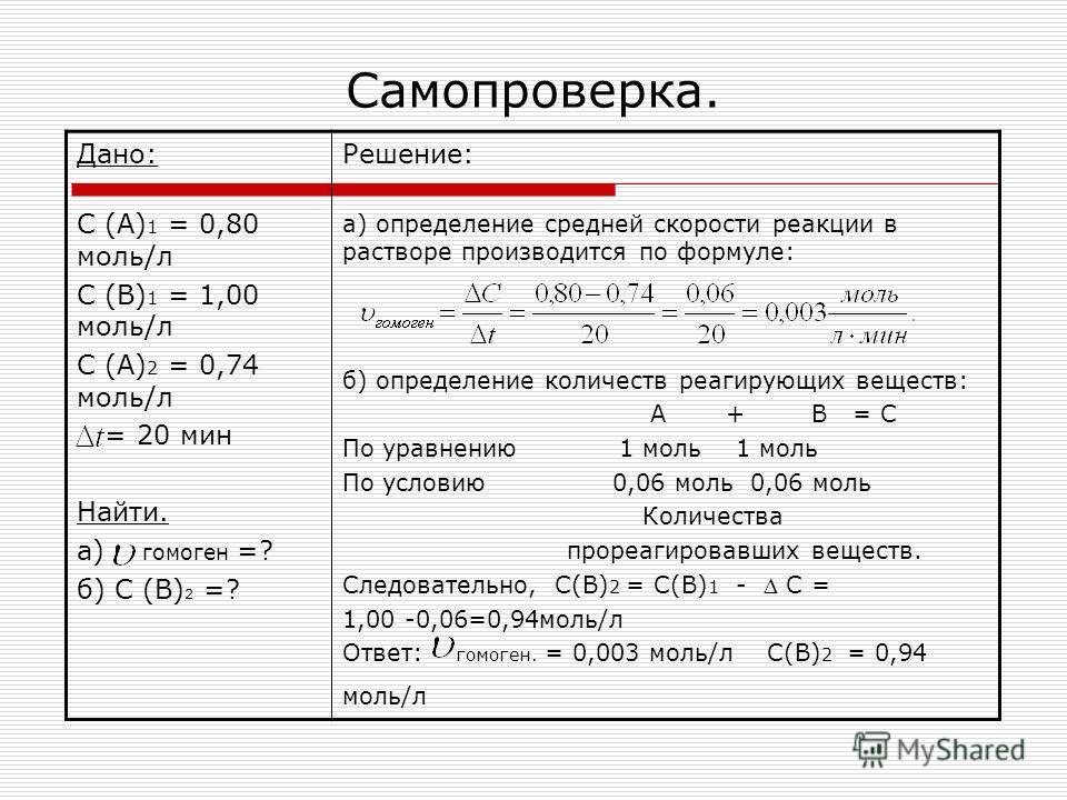 Самопроверка. Дано: С (А) 1 = 0,80 моль/л С (В) 1 = 1,00 моль/л С (А) 2 = 0,74 моль/л = 20 мин Найти. а) гомоген =? б) С (В) 2 =? Решение: а) определение средней скорости реакции в растворе производится по формуле: б) определение количеств реагирующи