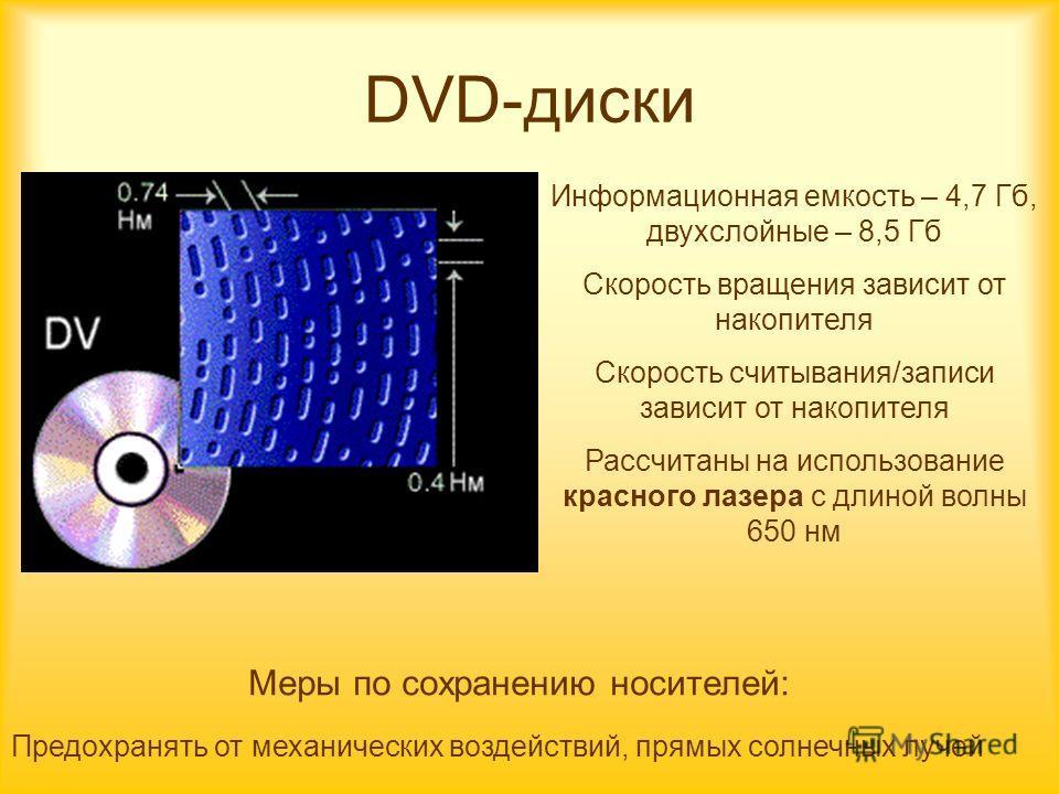 DVD-диски Информационная емкость – 4,7 Гб, двухслойные – 8,5 Гб Скорость вращения зависит от накопителя Скорость считывания/записи зависит от накопителя Рассчитаны на использование красного лазера с длиной волны 650 нм Предохранять от механических во