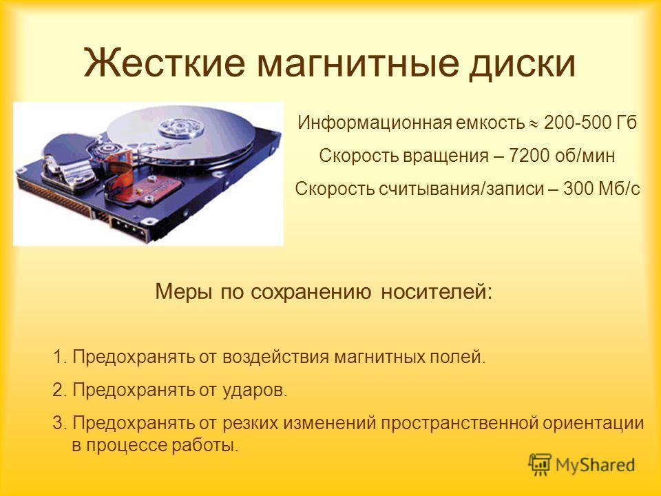 Жесткие магнитные диски Информационная емкость 200-500 Гб Скорость вращения – 7200 об/мин Скорость считывания/записи – 300 Мб/с 1. Предохранять от воздействия магнитных полей. 2. Предохранять от ударов. 3. Предохранять от резких изменений пространств