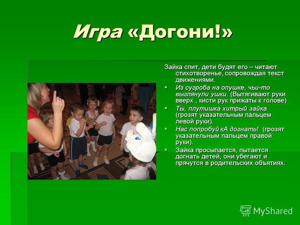 Игра «Догони!» Зайка спит, дети будят его – читают стихотворенье, сопровождая текст движениями. Из сугроба на опушке, чьи-то выглянули ушки. (Вытягивают руки вверх, кисти рук прижаты к голове) Из сугроба на опушке, чьи-то выглянули ушки. (Вытягивают