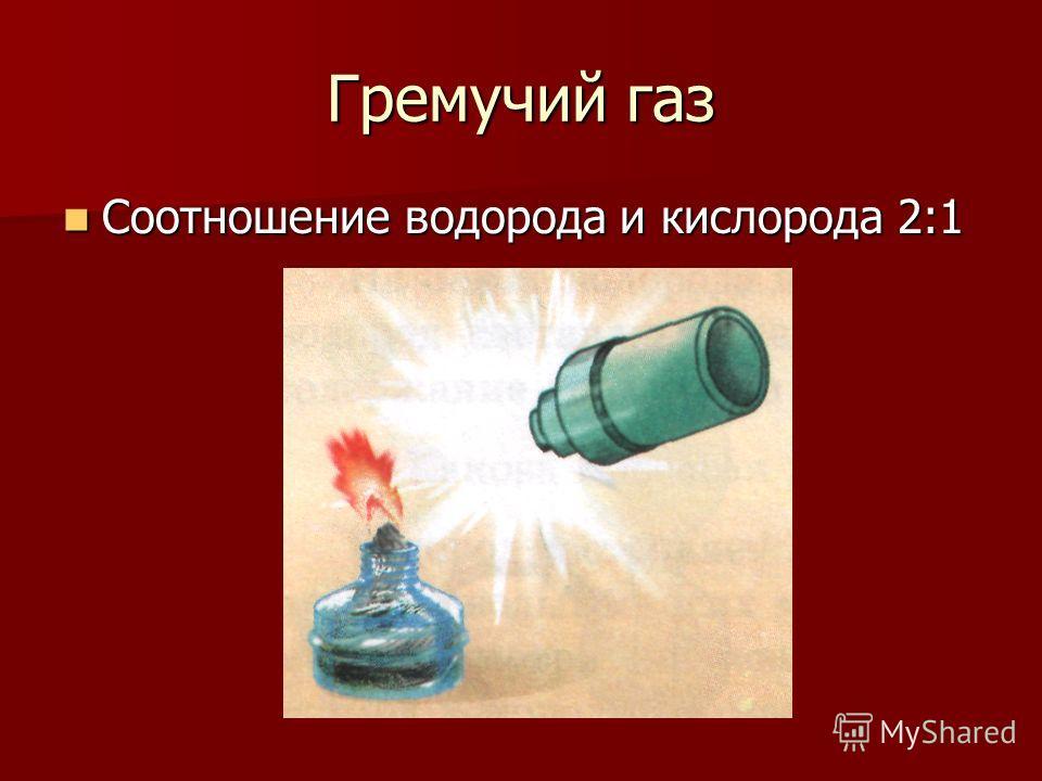 Гремучий газ Соотношение водорода и кислорода 2:1 Соотношение водорода и кислорода 2:1