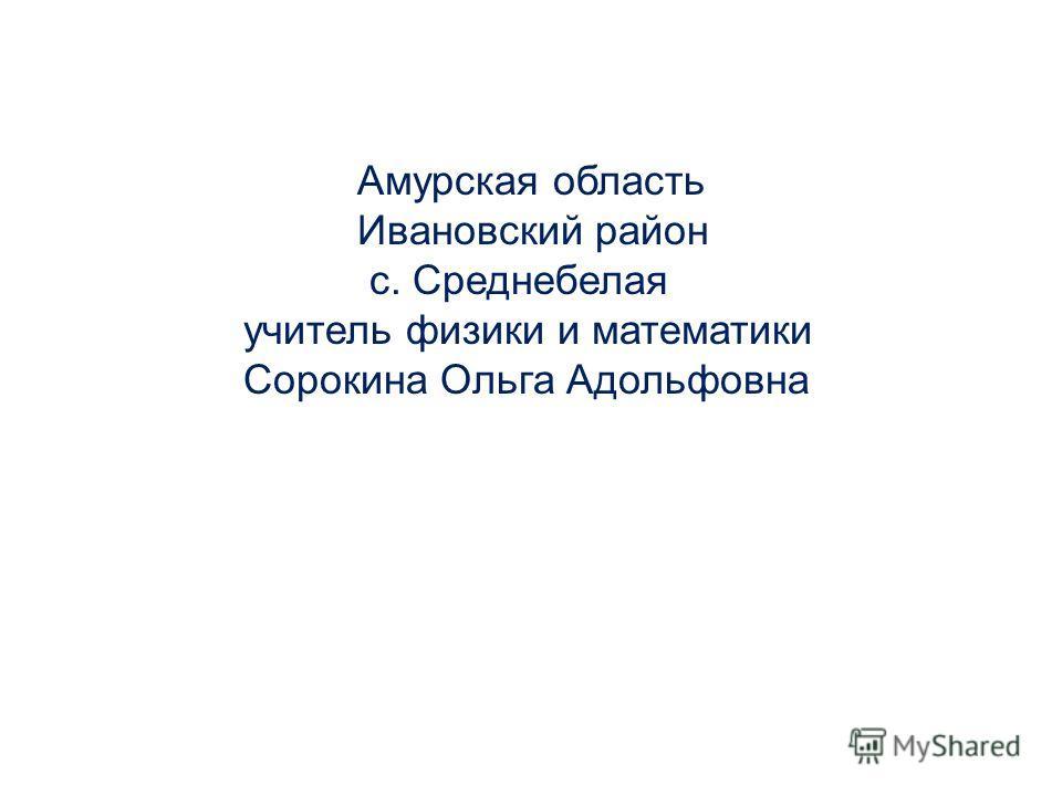 Амурская область Ивановский район с. Среднебелая учитель физики и математики Сорокина Ольга Адольфовна