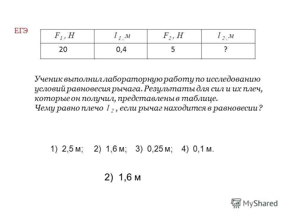 F 1, H l 1, м F 2, H l 2, м 20 0,4 5 ? Ученик выполнил лабораторную работу по исследованию условий равновесия рычага. Результаты для сил и их плеч, которые он получил, представлены в таблице. Чему равно плечо l 2, если рычаг находится в равновесии ?
