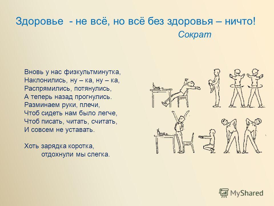 Здоровье - не всё, но всё без здоровья – ничто! Сократ Вновь у нас физкультминутка, Наклонились, ну – ка, ну – ка, Распрямились, потянулись, А теперь назад прогнулись. Разминаем руки, плечи, Чтоб сидеть нам было легче, Чтоб писать, читать, считать, И