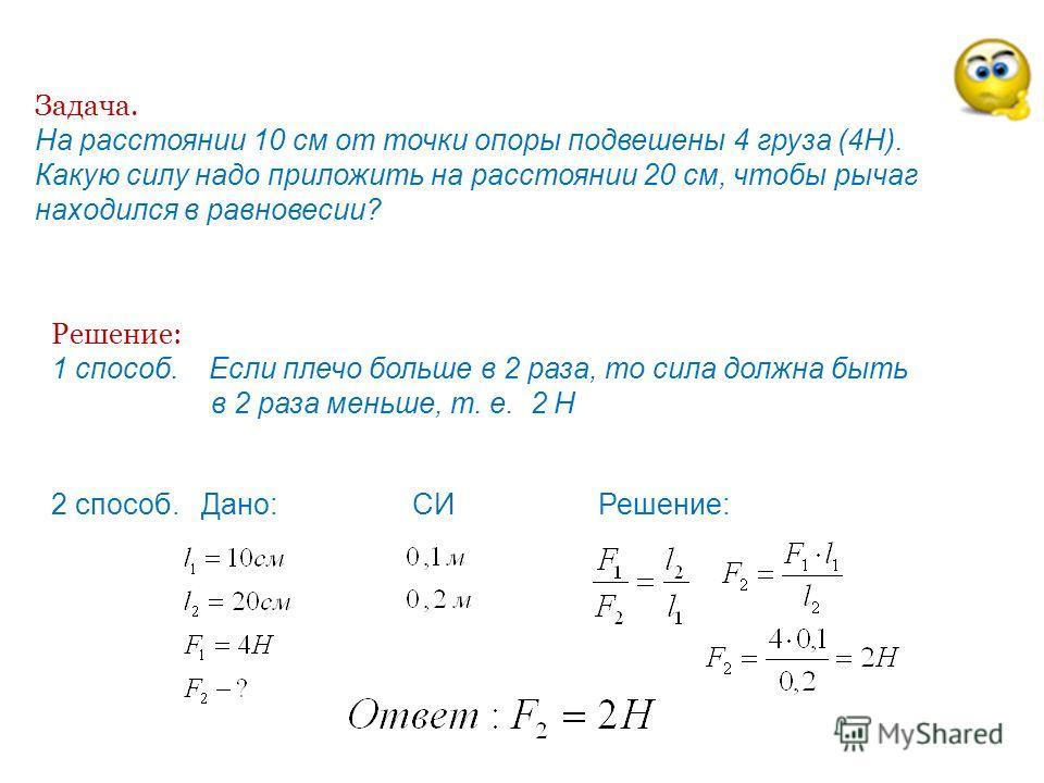 Задача. На расстоянии 10 см от точки опоры подвешены 4 груза (4Н). Какую силу надо приложить на расстоянии 20 см, чтобы рычаг находился в равновесии? Решение: 1 способ. Если плечо больше в 2 раза, то сила должна быть в 2 раза меньше, т. е. 2 Н 2 спос