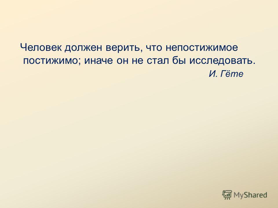Человек должен верить, что непостижимое постижимо; иначе он не стал бы исследовать. И. Гёте