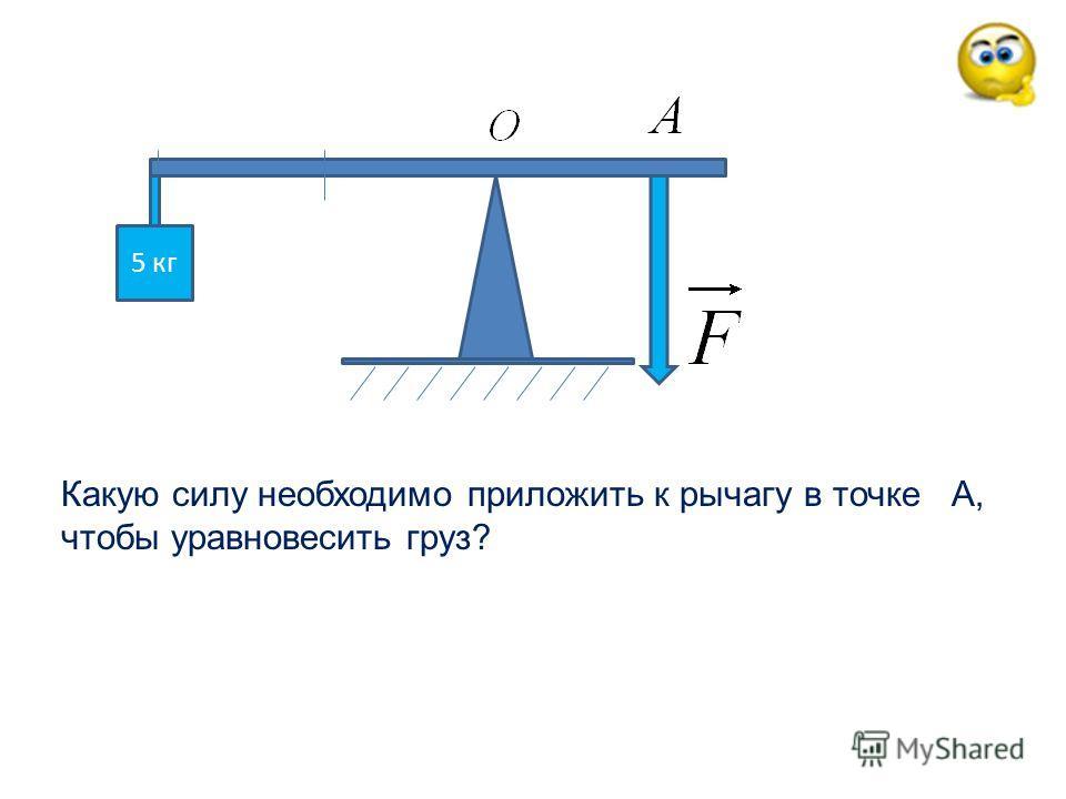 5 кг Какую силу необходимо приложить к рычагу в точке А, чтобы уравновесить груз?