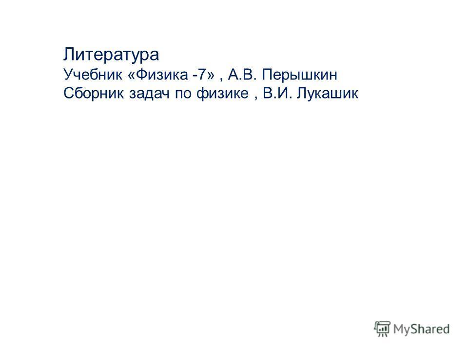 Литература Учебник «Физика -7», А.В. Перышкин Сборник задач по физике, В.И. Лукашик