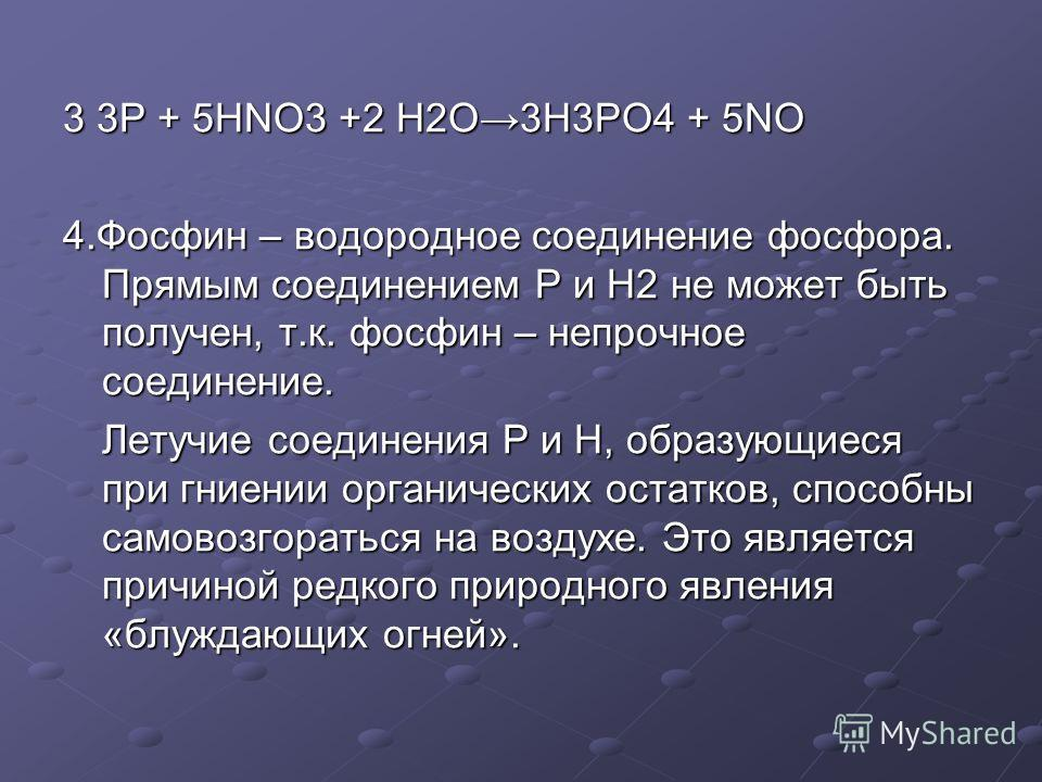 3 3Р + 5HNO3 +2 H2O3H3PO4 + 5NO 4.Фосфин – водородное соединение фосфора. Прямым соединением Р и Н2 не может быть получен, т.к. фосфин – непрочное соединение. Летучие соединения Р и Н, образующиеся при гниении органических остатков, способны самовозг