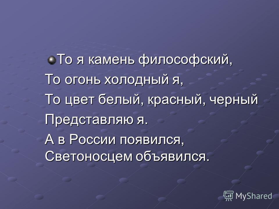 То я камень философский, То огонь холодный я, То цвет белый, красный, черный Представляю я. А в России появился, Светоносцем объявился.