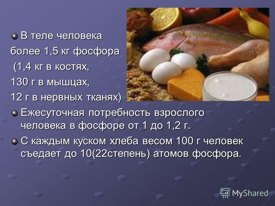 В теле человека более 1,5 кг фосфора (1,4 кг в костях, (1,4 кг в костях, 130 г в мышцах, 12 г в нервных тканях) Ежесуточная потребность взрослого человека в фосфоре от 1 до 1,2 г. С каждым куском хлеба весом 100 г человек съедает до 10(22степень) ато