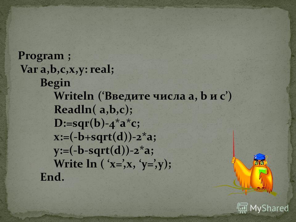 Program ; Var a,b,c,x,y: real; Begin Writeln (Введите числа a, b и с) Readln( a,b,c); D:=sqr(b)-4*a*c; x:=(-b+sqrt(d))-2*a; y:=(-b-sqrt(d))-2*a; Write ln ( x=,x, у=,y); End.