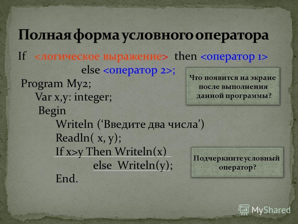 If then else ; Program My2; Var x,y: integer; Begin Writeln (Введите два числа) Readln( х, у); If x>y Then Writeln(x) else Writeln(y); End. Что появится на экране после выполнения данной программы? Подчеркните условный оператор?