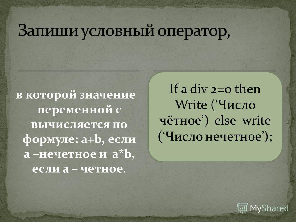 в которой значение переменной с вычисляется по формуле: a+b, если а –нечетное и a*b, если а – четное. If a div 2=0 then Write (Число чётное) else write (Число нечетное);