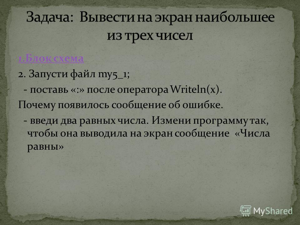 1.Блок схема 2. Запусти файл my5_1; - поставь «:» после оператора Writeln(x). Почему появилось сообщение об ошибке. - введи два равных числа. Измени программу так, чтобы она выводила на экран сообщение «Числа равны»