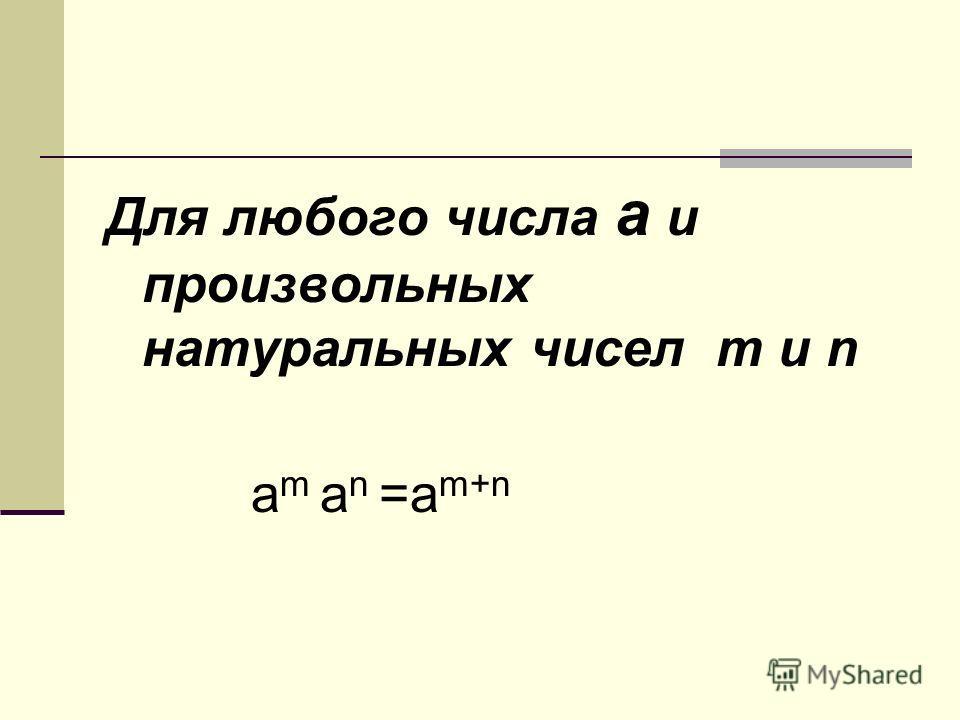 Для любого числа а и произвольных натуральных чисел m и n a m a n =a m+n