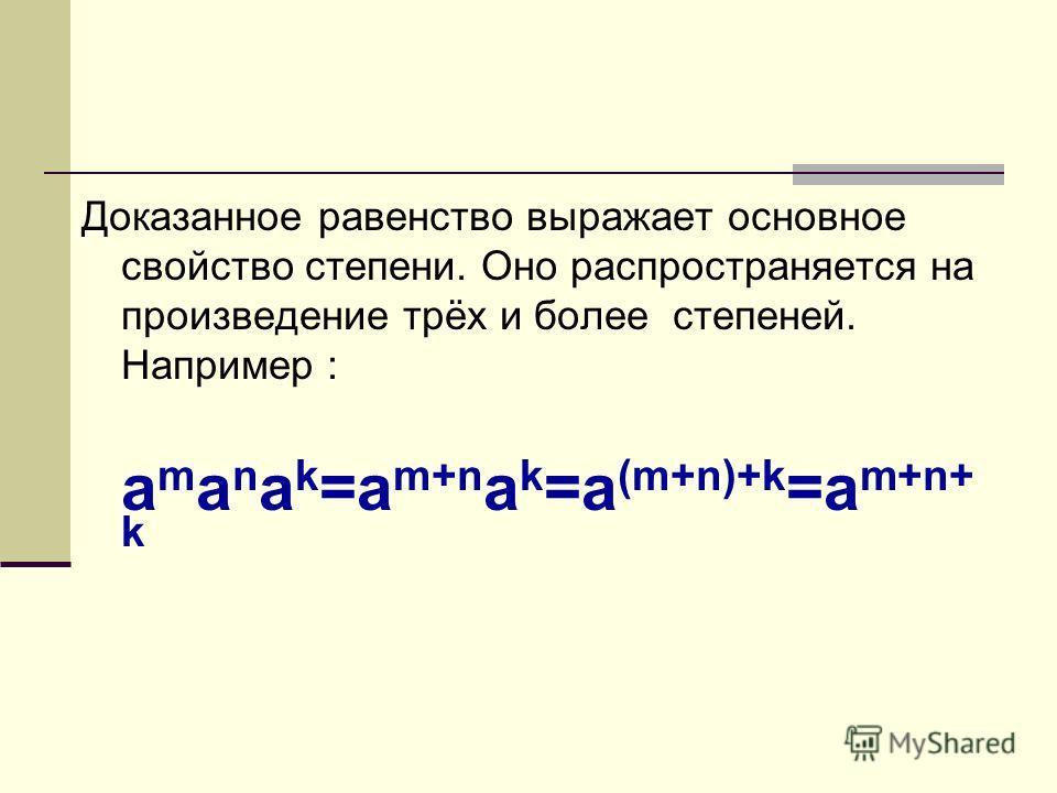 Доказанное равенство выражает основное свойство степени. Оно распространяется на произведение трёх и более степеней. Например : a m a n a k =a m+n a k =a (m+n)+k =a m+n+ k