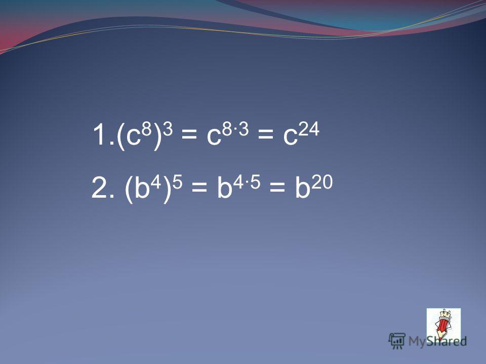 1.(с 8 ) 3 = с 83 = с 24 2. (b 4 ) 5 = b 45 = b 20