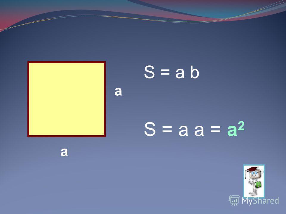 а а S = a b S = a a =а2а2