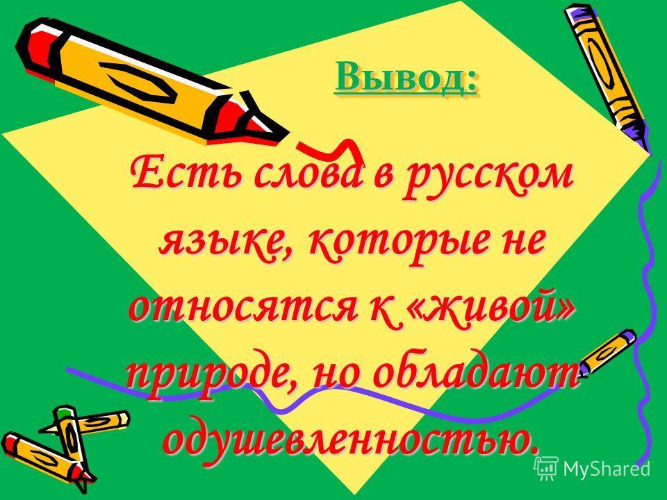 Вывод:Вывод: Есть слова в русском языке, которые не относятся к «живой» природе, но обладают одушевленностью.