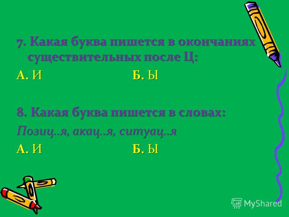 7. Какая буква пишется в окончаниях существительных после Ц: А. И Б. Ы 8. Какая буква пишется в словах: Позиц..я, акац..я, ситуац..я А. И Б. Ы