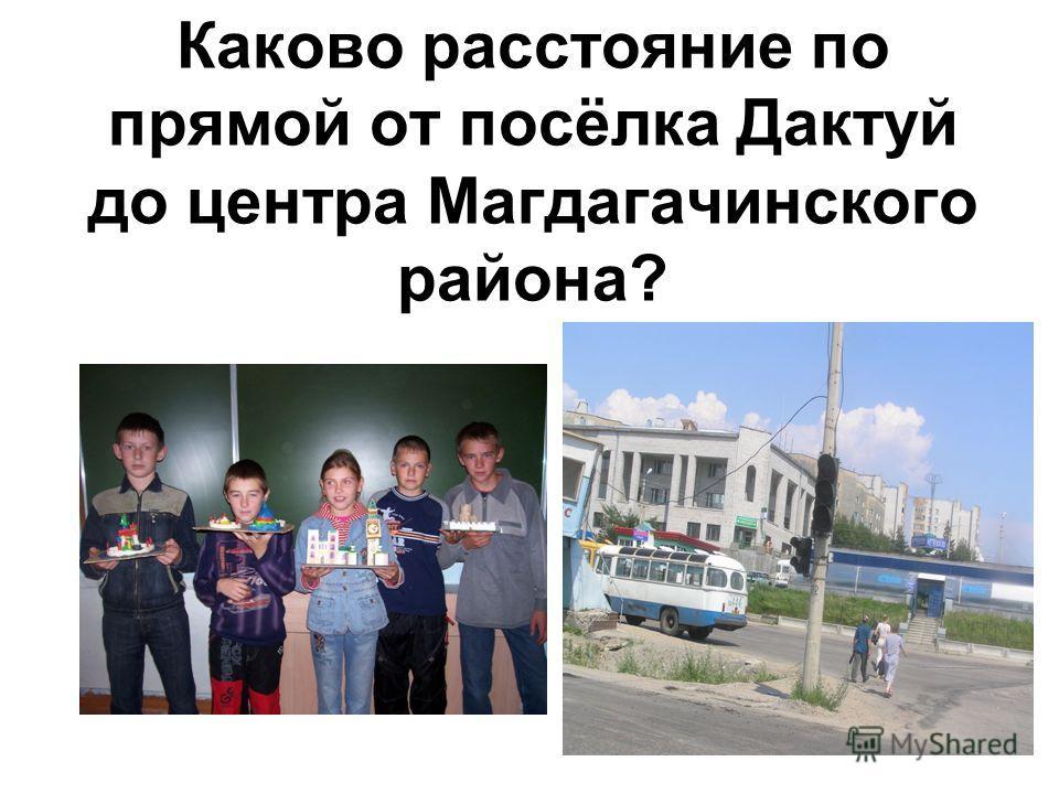 Каково расстояние по прямой от посёлка Дактуй до центра Магдагачинского района?