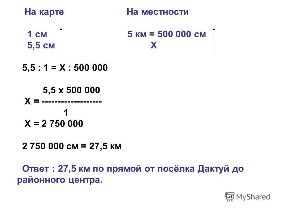 На карте На местности 1 см 5 км = 500 000 см 5,5 см Х 5,5 : 1 = Х : 500 000 5,5 х 500 000 Х = ------------------- 1 Х = 2 750 000 2 750 000 см = 27,5 км Ответ : 27,5 км по прямой от посёлка Дактуй до районного центра.