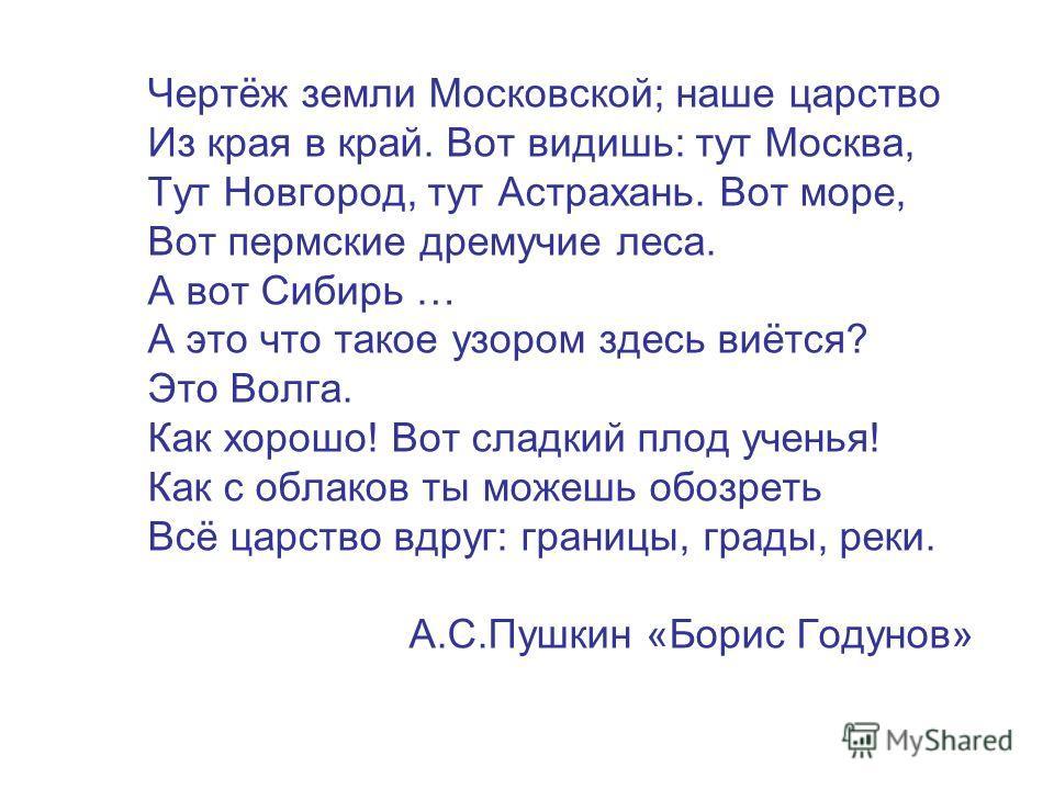 Чертёж земли Московской; наше царство Из края в край. Вот видишь: тут Москва, Тут Новгород, тут Астрахань. Вот море, Вот пермские дремучие леса. А вот Сибирь … А это что такое узором здесь виётся? Это Волга. Как хорошо! Вот сладкий плод ученья! Как с