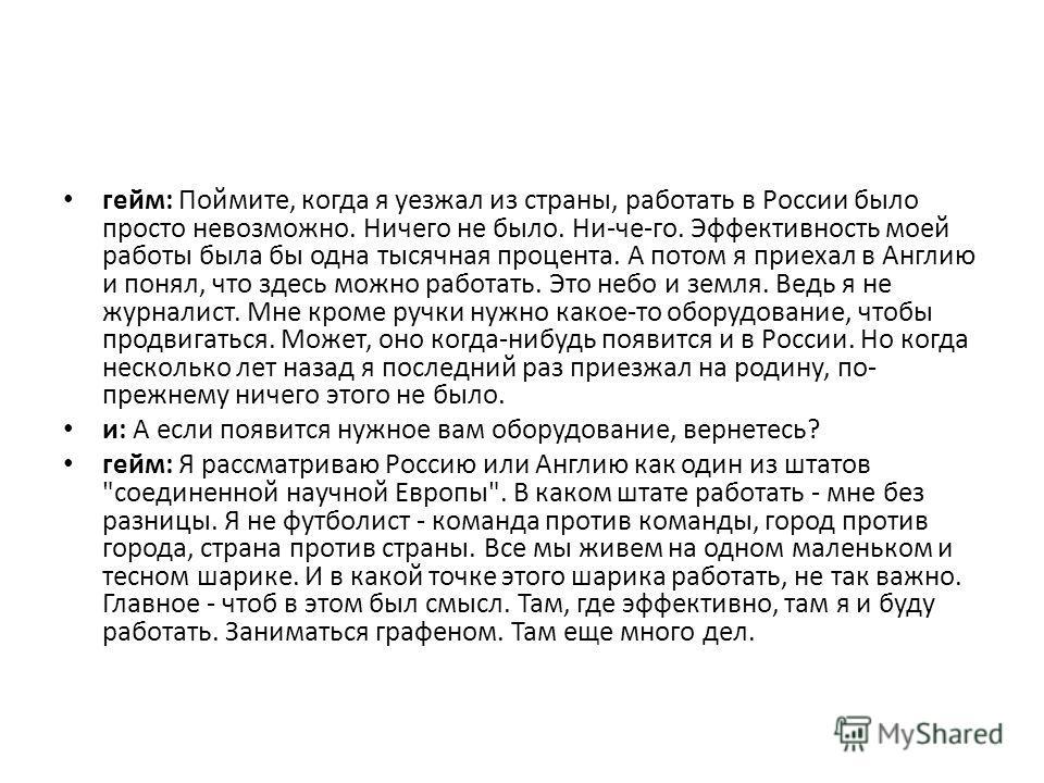 гейм: Поймите, когда я уезжал из страны, работать в России было просто невозможно. Ничего не было. Ни-че-го. Эффективность моей работы была бы одна тысячная процента. А потом я приехал в Англию и понял, что здесь можно работать. Это небо и земля. Вед
