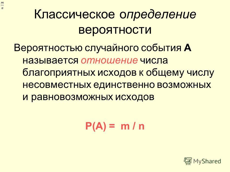 Классическое определение вероятности Вероятностью случайного события А называется отношение числа благоприятных исходов к общему числу несовместных единственно возможных и равновозможных исходов Р(А) = m / n