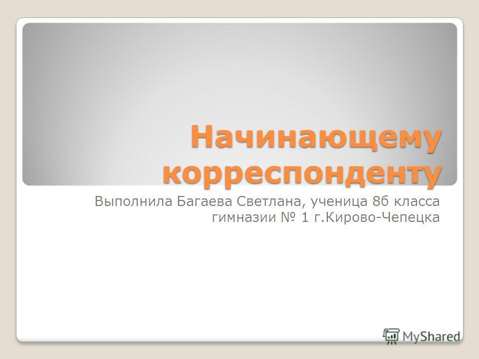 Начинающему корреспонденту Выполнила Багаева Светлана, ученица 8б класса гимназии 1 г.Кирово-Чепецка