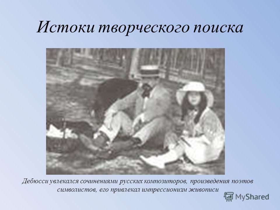 Истоки творческого поиска Дебюсси увлекался сочинениями русских композиторов, произведения поэтов символистов, его привлекал импрессионизм живописи
