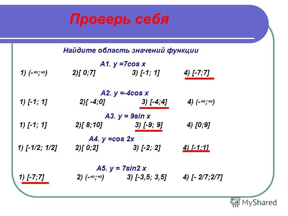 А8. y = - 1/5sin 2x 1) [-1; 1] 2)[ -2/5;2/5] 3) [-1/5;1/5] 4) (-1;1) А9. у =cos x +3 1) [ 0;4] 2) [-1; 1] 3) [ 2;4] 4) [0;3] А10. y = 3sin x +2 1) [ -3;5] 2) [2; 5] 3) [ -1;5] 4) [-3;3] А7 y = 3sin x/2 1) [-1,5;1,5] 2)[ -3;3] 3) (-3;3) 4) [-1; 1] А6.