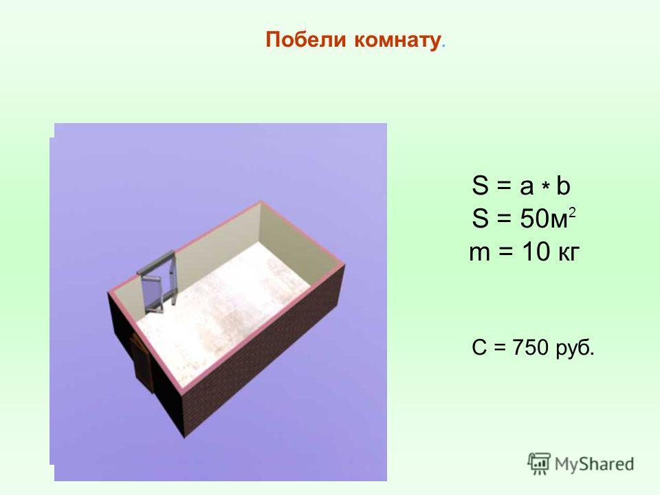 S = a * b C = 750 руб. S = 50м 2 m = 10 кг Побели комнату.