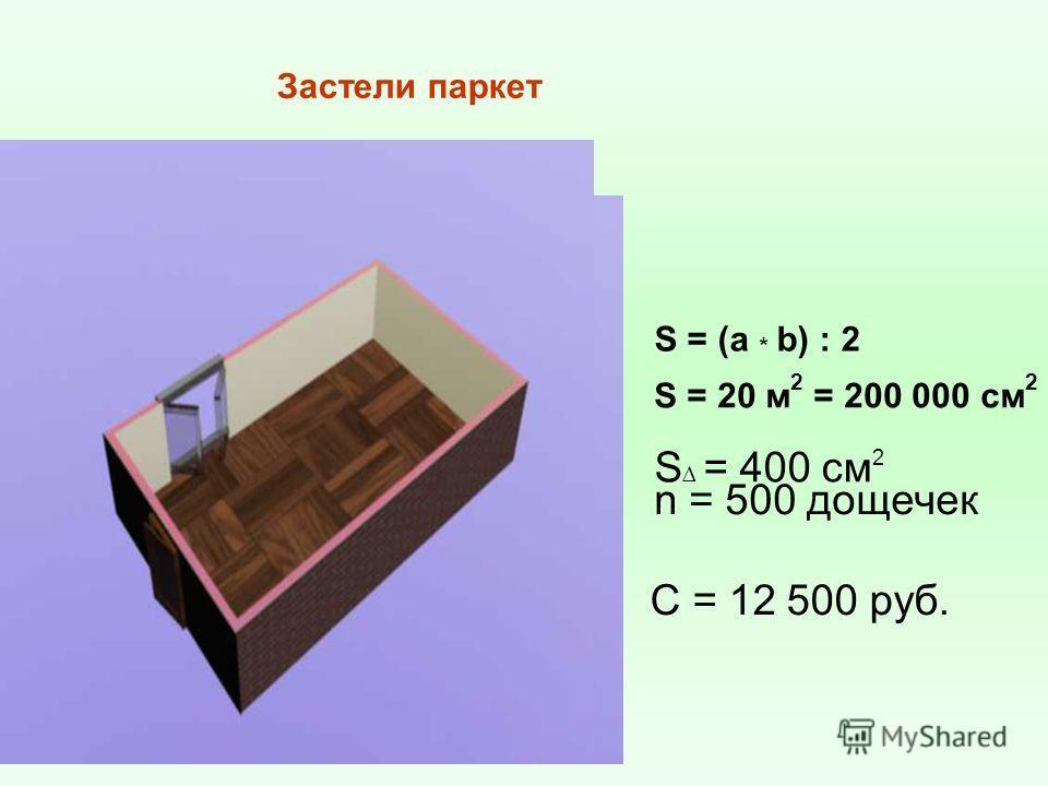 S = (a * b) : 2 S = 20 м 2 = 200 000 см 2 S = 400 см 2 n = 500 дощечек С = 12 500 руб. Застели паркет