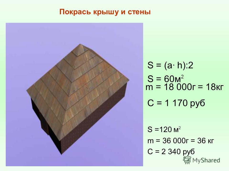 S = (a· h):2 S = 60м 2 m = 18 000г = 18кг C = 1 170 руб Покрась крышу и стены S =120 м 2 m = 36 000г = 36 кг C = 2 340 руб