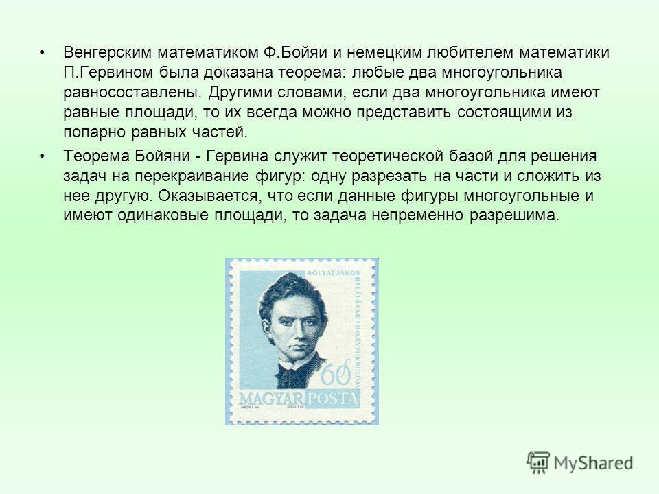 Венгерским математиком Ф.Бойяи и немецким любителем математики П.Гервином была доказана теорема: любые два многоугольника равносоставлены. Другими словами, если два многоугольника имеют равные площади, то их всегда можно представить состоящими из поп