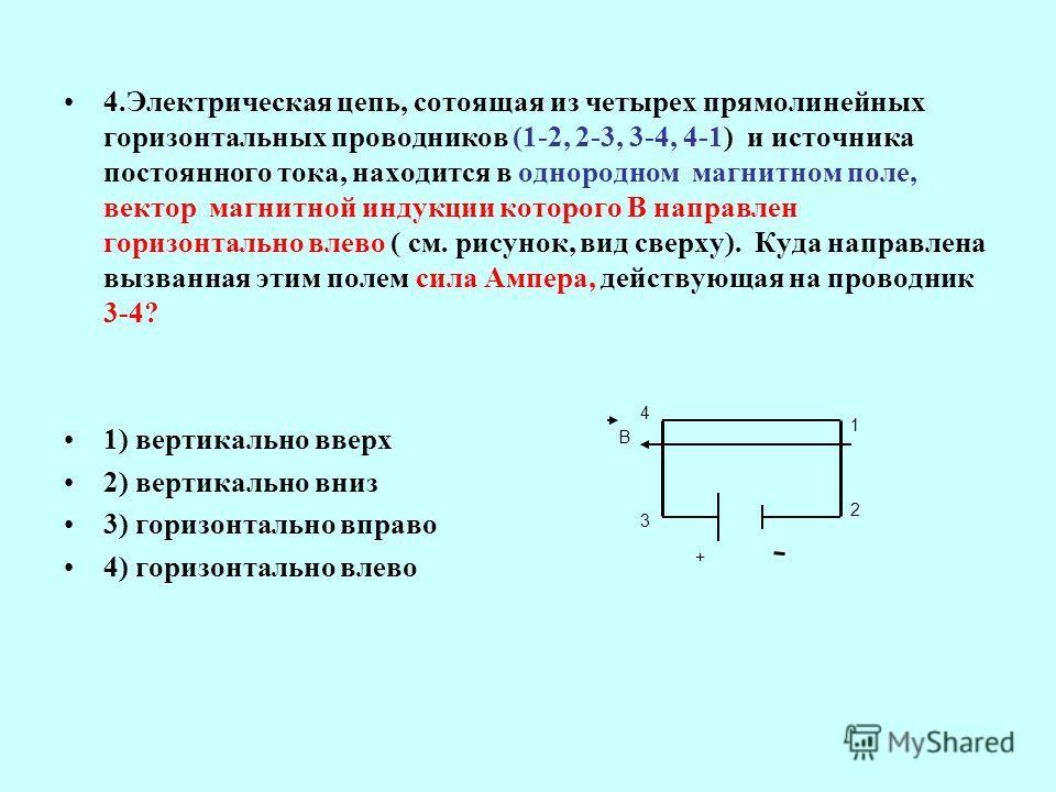 4.Электрическая цепь, сотоящая из четырех прямолинейных горизонтальных проводников (1-2, 2-3, 3-4, 4-1) и источника постоянного тока, находится в однородном магнитном поле, вектор магнитной индукции которого В направлен горизонтально влево ( см. рису