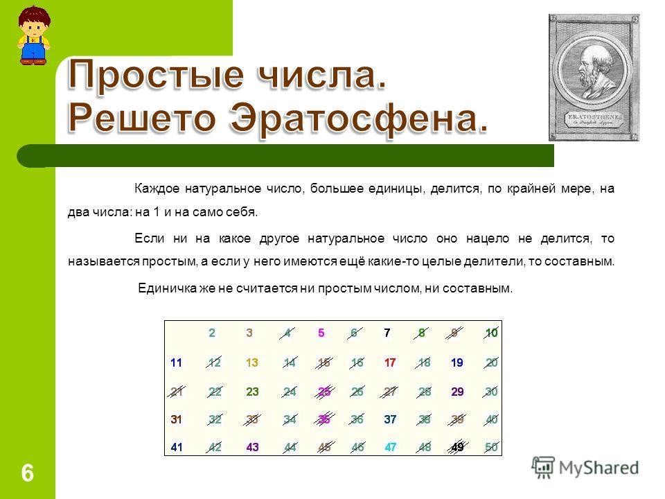 6 Каждое натуральное число, большее единицы, делится, по крайней мере, на два числа: на 1 и на само себя. Если ни на какое другое натуральное число оно нацело не делится, то называется простым, а если у него имеются ещё какие-то целые делители, то со