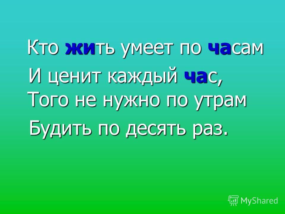 Кто жить умеет по часам Кто жить умеет по часам И ценит каждый час, Того не нужно по утрам Будить по десять раз. Будить по десять раз.