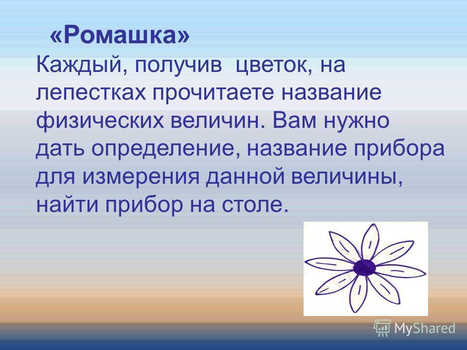 «Ромашка» Каждый, получив цветок, на лепестках прочитаете название физических величин. Вам нужно дать определение, название прибора для измерения данной величины, найти прибор на столе.