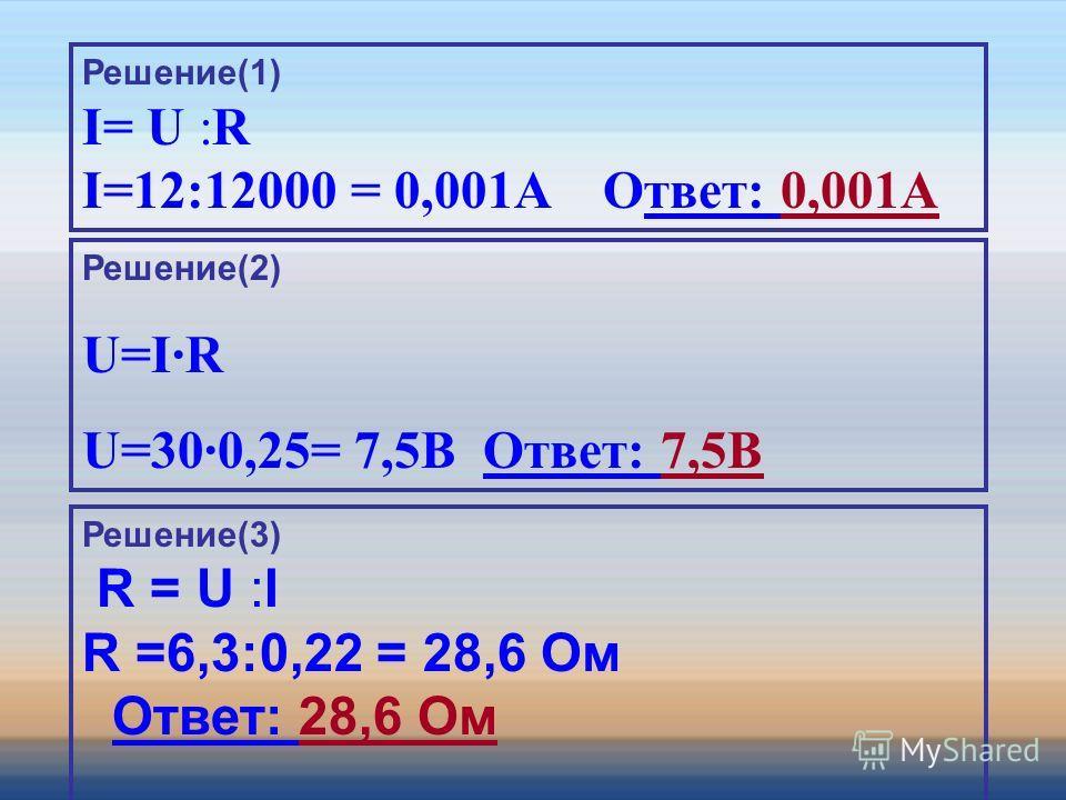Решение(1) I= U :R I=12:12000 = 0,001A Ответ: 0,001A Решение(2) U=IR U=300,25= 7,5В Ответ: 7,5В Решение(3) R = U :I R =6,3:0,22 = 28,6 Ом Ответ: 28,6 Ом