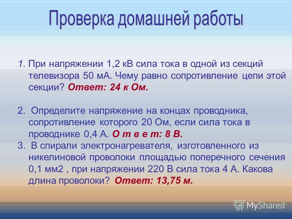 1. При напряжении 1,2 кВ сила тока в одной из секций телевизора 50 мА. Чему равно сопротивление цепи этой секции? Ответ: 24 к Ом. 2. Определите напряжение на концах проводника, сопротивление которого 20 Ом, если сила тока в проводнике 0,4 А. О т в е