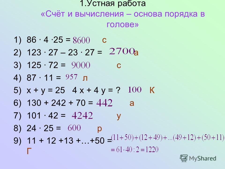 1.Устная работа «Счёт и вычисления – основа порядка в голове» 1)86 4 25 = с 2)123 27 – 23 27 = а 3)125 72 = с 4)87 11 = л 5)х + у = 25 4 х + 4 у = ? К 6)130 + 242 + 70 = а 7)101 42 = у 8)24 25 = р 9)11 + 12 +13 +…+50 = Г