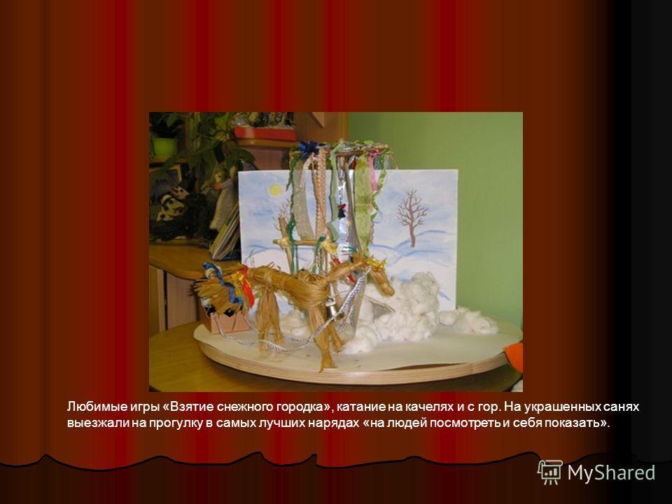 Любимые игры «Взятие снежного городка», катание на качелях и с гор. На украшенных санях выезжали на прогулку в самых лучших нарядах «на людей посмотреть и себя показать».