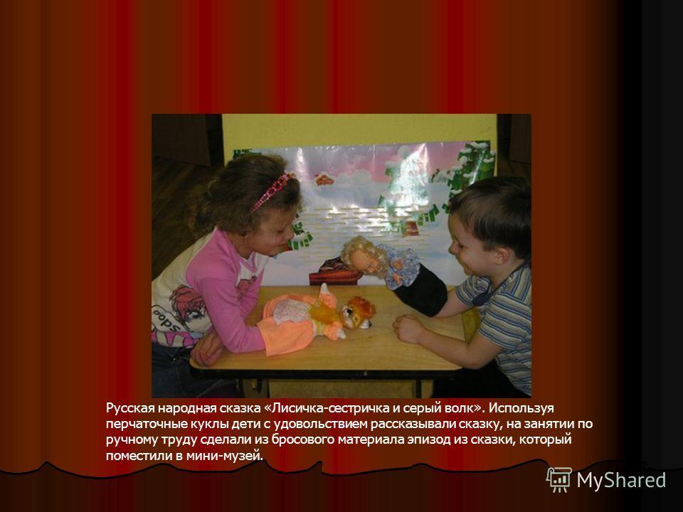 Русская народная сказка «Лисичка-сестричка и серый волк». Используя перчаточные куклы дети с удовольствием рассказывали сказку, на занятии по ручному труду сделали из бросового материала эпизод из сказки, который поместили в мини-музей.